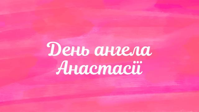 День ангела Анастасії 2020: привітання і значення імені